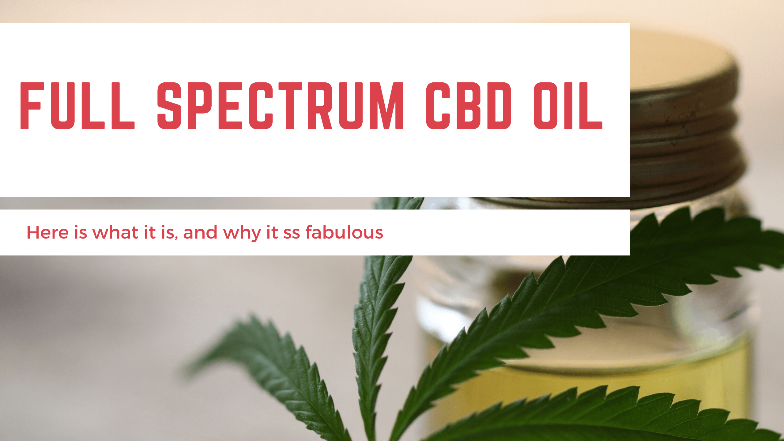 Full Spectrum CBD Oil, Here is What It Is, and Why It's fabulous.